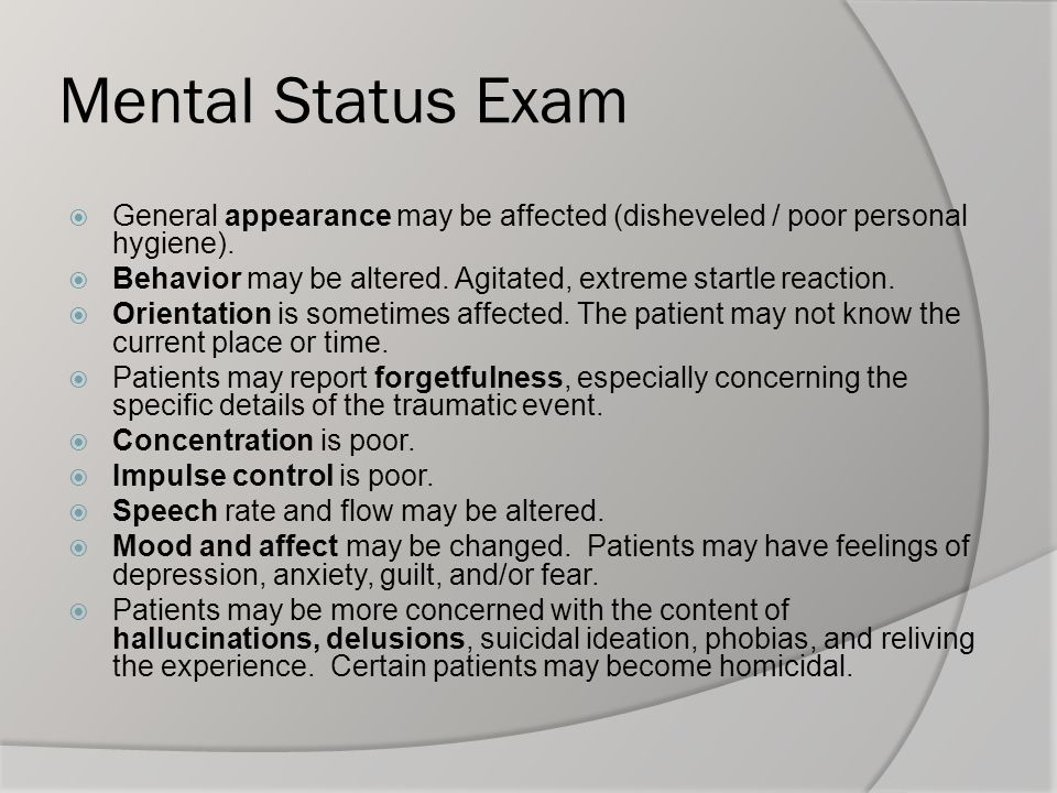 Mental Status Exam  General appearance may be affected (disheveled / poor personal hygiene).  Behavior may be altered. Agitated, extreme startle rea