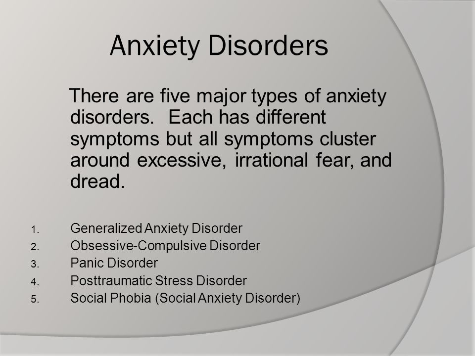 Anxiety Disorders There are five major types of anxiety disorders. Each has different symptoms but all symptoms cluster around excessive, irrational f