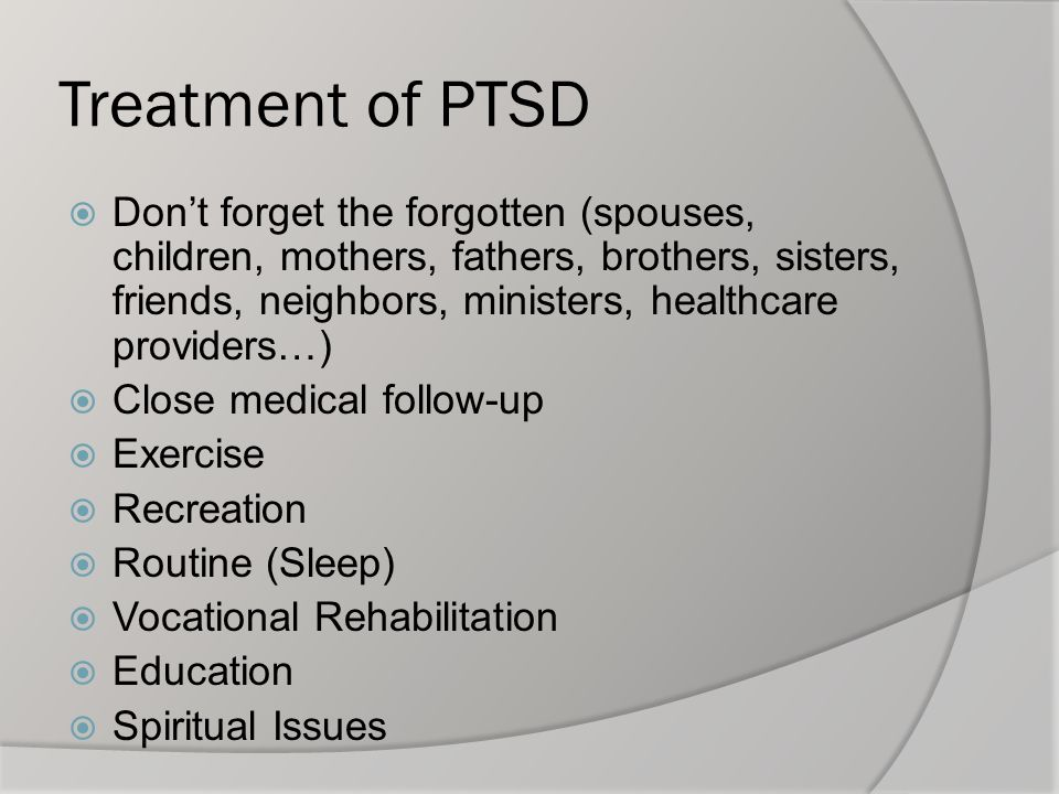 Treatment of PTSD  Don't forget the forgotten (spouses, children, mothers, fathers, brothers, sisters, friends, neighbors, ministers, healthcare prov