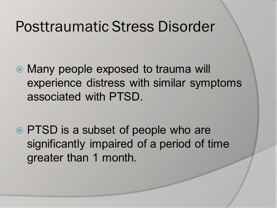 Posttraumatic Stress Disorder  Many people exposed to trauma will experience distress with similar symptoms associated with PTSD.  PTSD is a subset