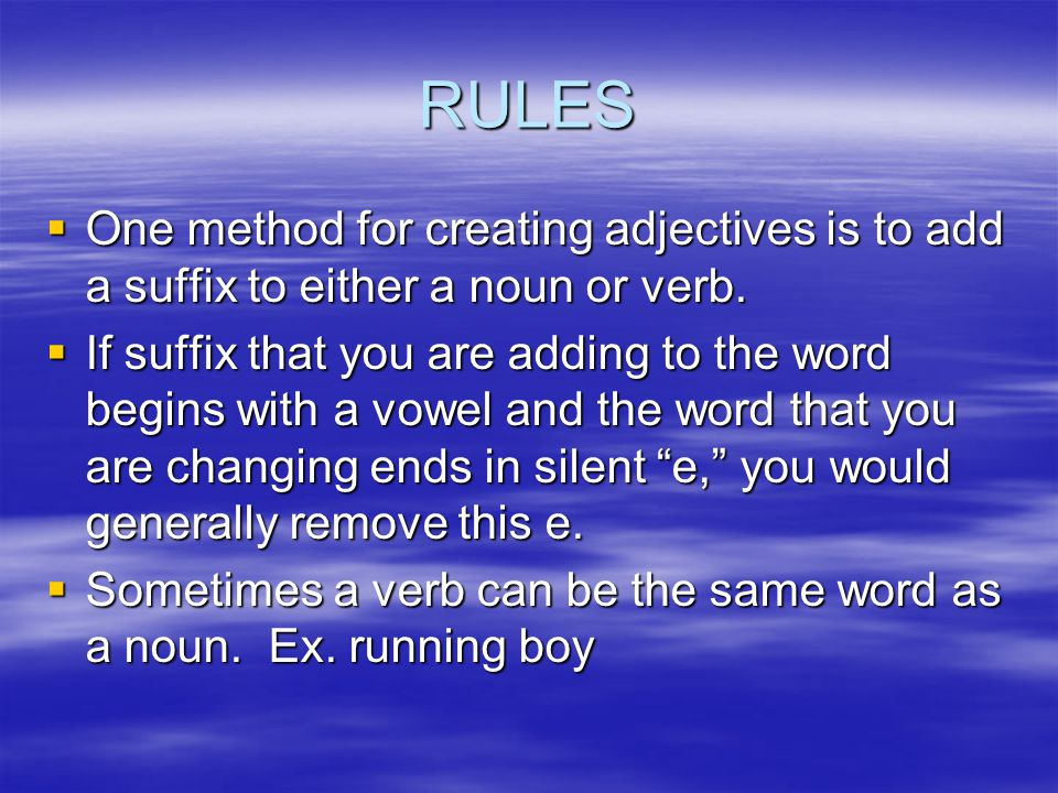 RULES  One method for creating adjectives is to add a suffix to either a noun or verb.  If suffix that you are adding to the word begins with a vowe