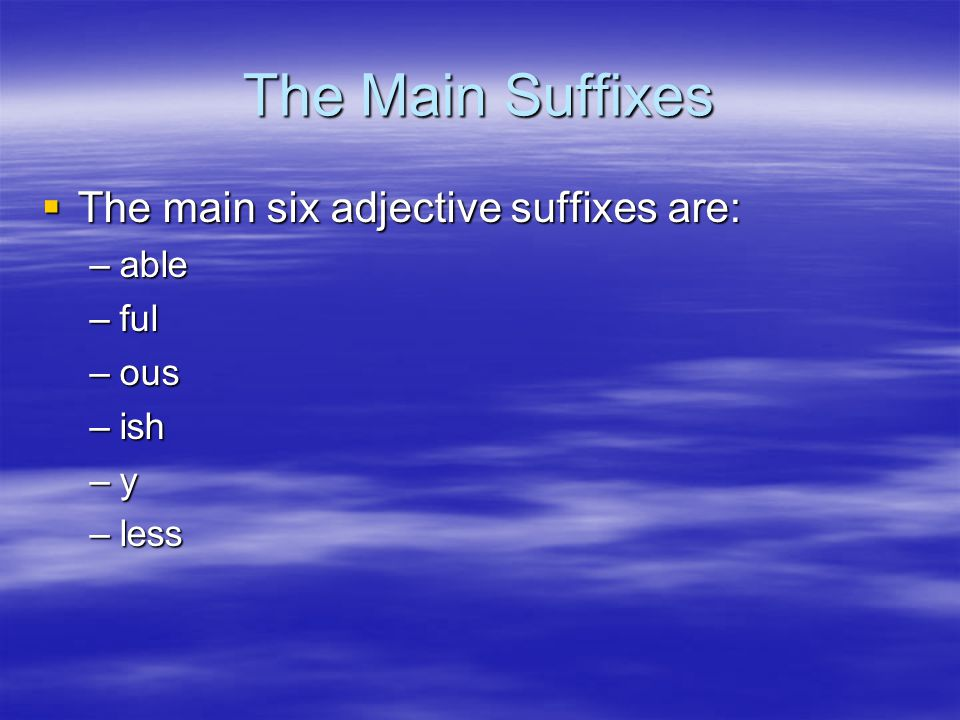 The Main Suffixes  The main six adjective suffixes are: –able –ful –ous –ish –y –less