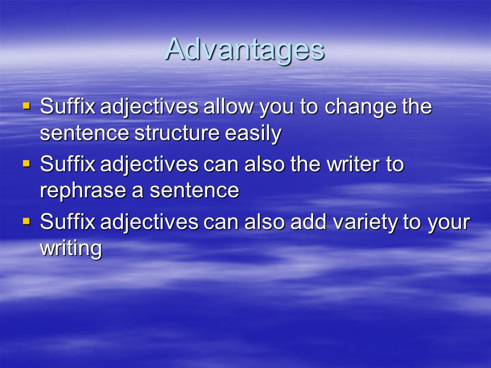 Advantages  Suffix adjectives allow you to change the sentence structure easily  Suffix adjectives can also the writer to rephrase a sentence  Suff