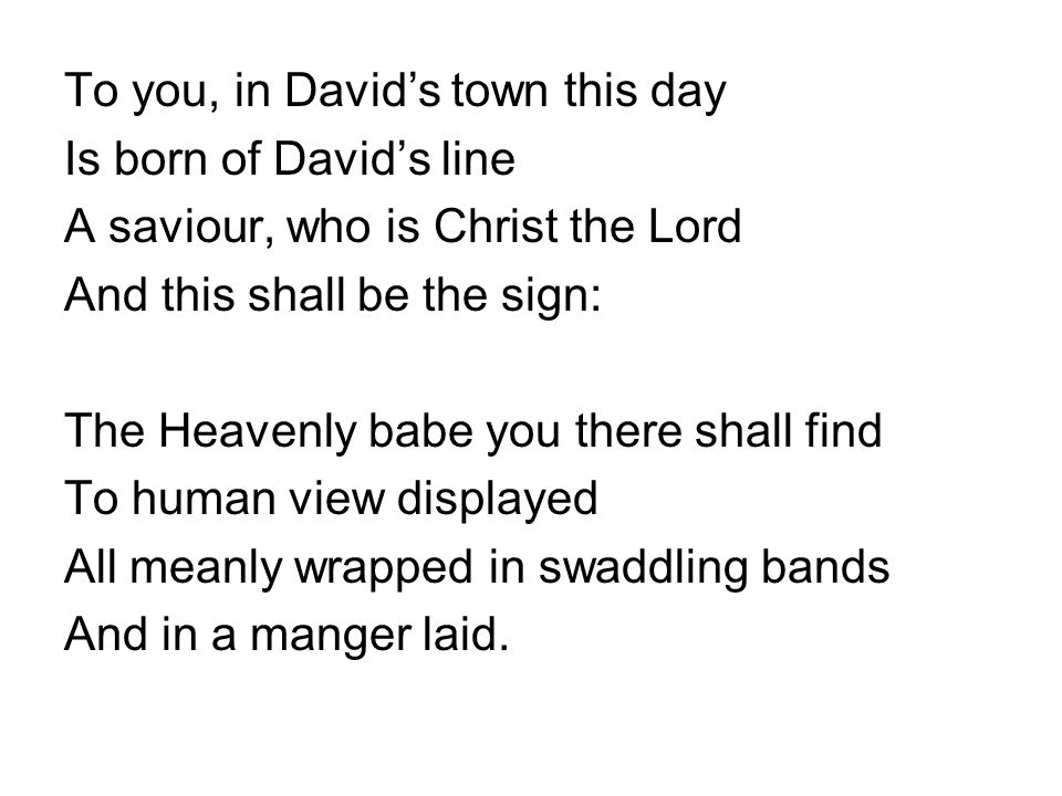 To you, in David's town this day Is born of David's line A saviour, who is Christ the Lord And this shall be the sign: The Heavenly babe you there shall find To human view displayed All meanly wrapped in swaddling bands And in a manger laid.
