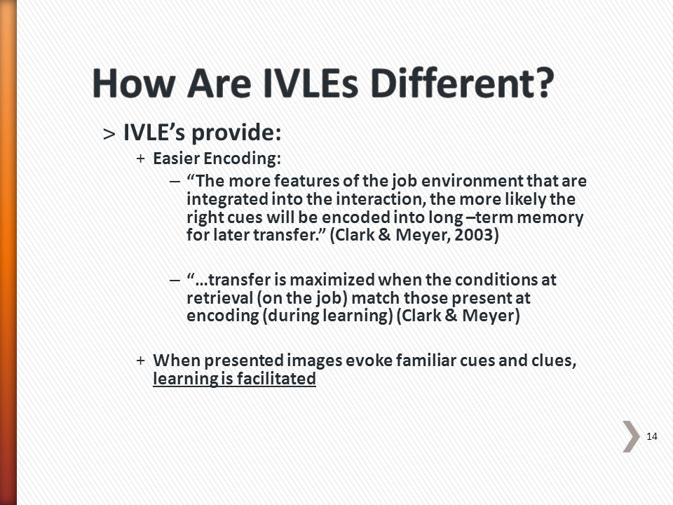 14 ˃IVLE's provide: +Easier Encoding: – The more features of the job environment that are integrated into the interaction, the more likely the right cues will be encoded into long –term memory for later transfer. (Clark & Meyer, 2003) – …transfer is maximized when the conditions at retrieval (on the job) match those present at encoding (during learning) (Clark & Meyer) +When presented images evoke familiar cues and clues, learning is facilitated
