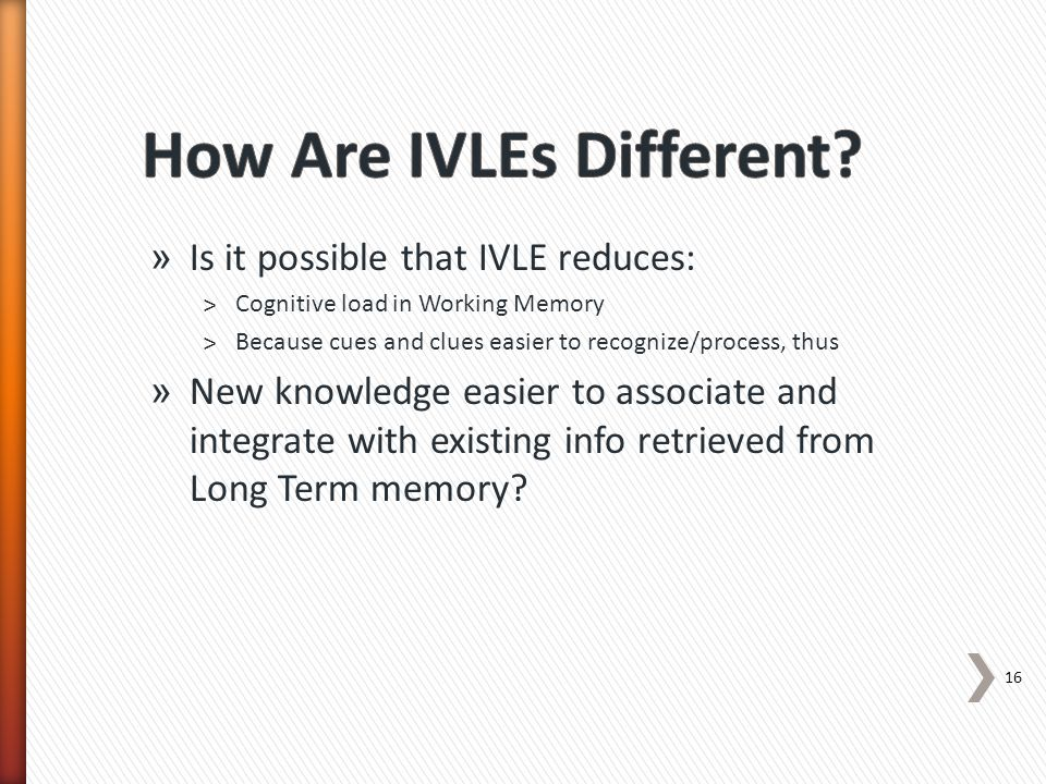 » Is it possible that IVLE reduces: ˃Cognitive load in Working Memory ˃Because cues and clues easier to recognize/process, thus » New knowledge easier to associate and integrate with existing info retrieved from Long Term memory.