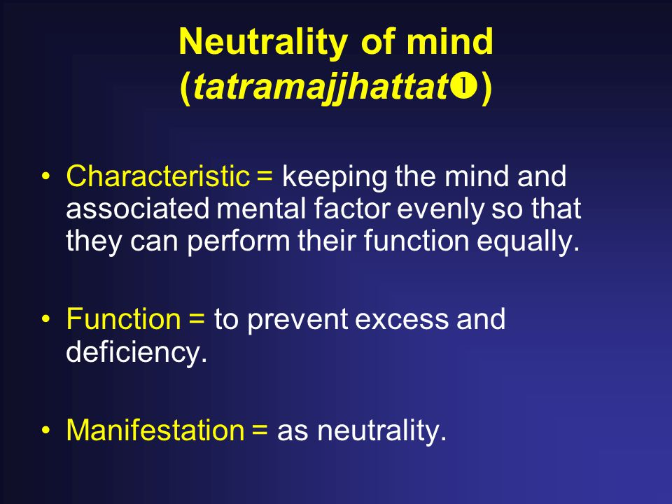 Neutrality of mind (tatramajjhattat  ) Characteristic = keeping the mind and associated mental factor evenly so that they can perform their function equally.