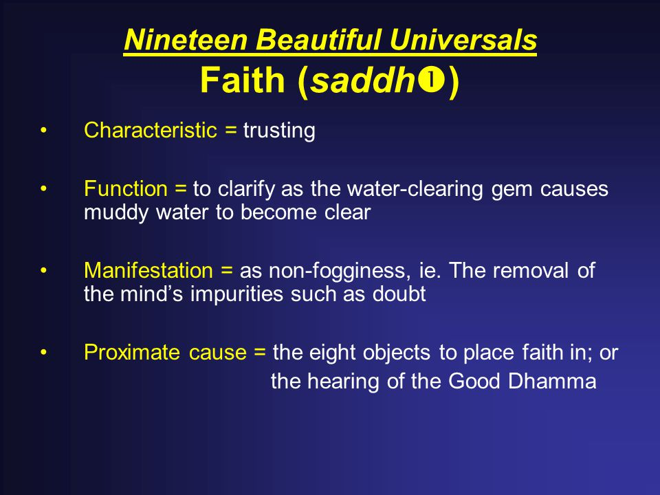 Nineteen Beautiful Universals Faith (saddh  ) Characteristic = trusting Function = to clarify as the water-clearing gem causes muddy water to become clear Manifestation = as non-fogginess, ie.