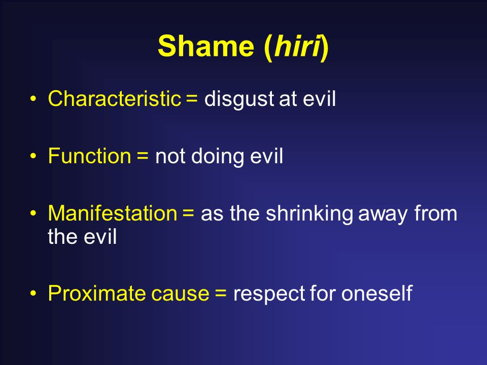 Shame (hiri) Characteristic = disgust at evil Function = not doing evil Manifestation = as the shrinking away from the evil Proximate cause = respect for oneself