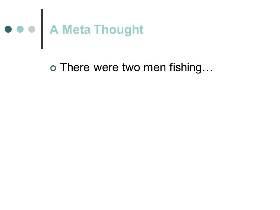 A Meta Thought There were two men fishing… Symptom was identified as problem Cure the problem in addition to dealing w/symptom(s)