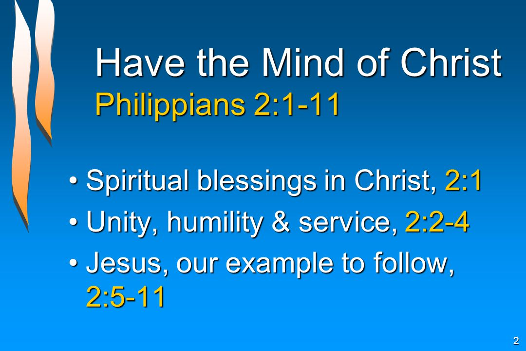 Have the Mind of Christ Philippians 2:1-11 Spiritual blessings in Christ, 2:1Spiritual blessings in Christ, 2:1 Unity, humility & service, 2:2-4Unity, humility & service, 2:2-4 Jesus, our example to follow, 2:5-11Jesus, our example to follow, 2:5-11 2