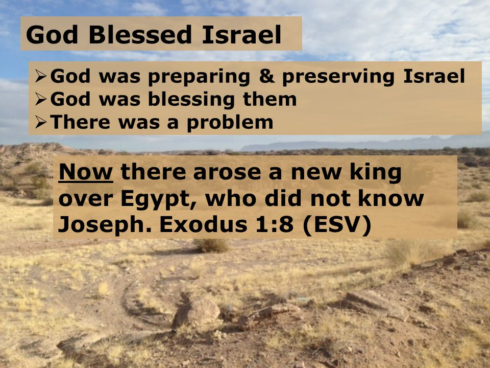 God Blessed Israel Now there arose a new king over Egypt, who did not know Joseph. Exodus 1:8 (ESV)  God was preparing & preserving Israel  God was