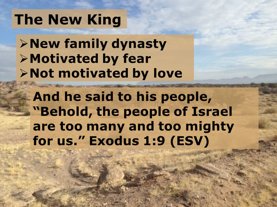 The New King And he said to his people, Behold, the people of Israel are too many and too mighty for us. Exodus 1:9 (ESV)  New family dynasty  Motivated by fear  Not motivated by love