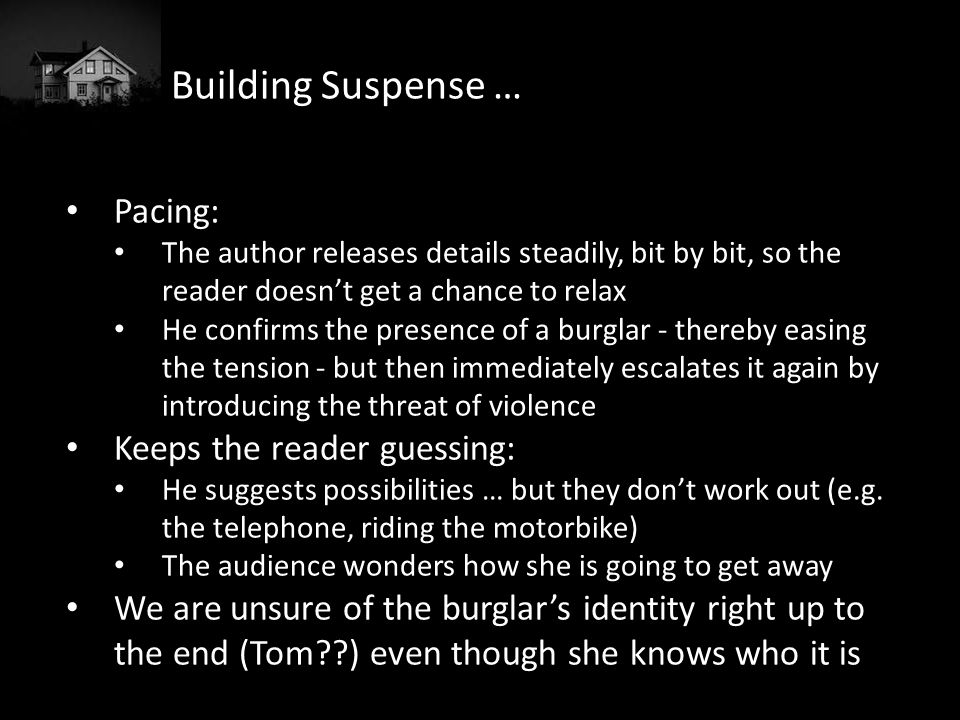 Building Suspense … Word choice: Dread, red dying sun, uneasy feeling intensified, restlessness, apprehension, silence, absurd, unbearable, infinite despair, unnerving, fears, etc, etc Ellipsis: So he would go into the bedroom and look under the bed … Senses: Uses sight and smell
