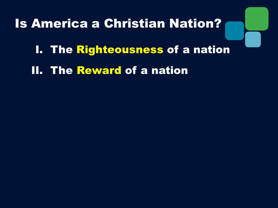 I. The Righteousness of a nation II. The Reward of a nation Is America a Christian Nation?