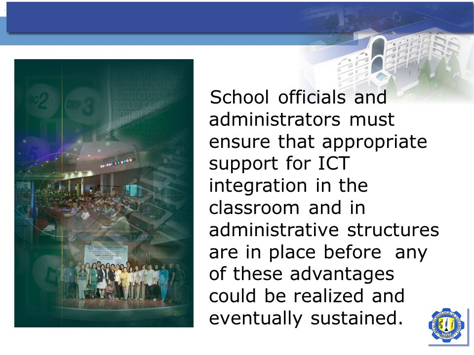 School officials and administrators must ensure that appropriate support for ICT integration in the classroom and in administrative structures are in place before any of these advantages could be realized and eventually sustained.