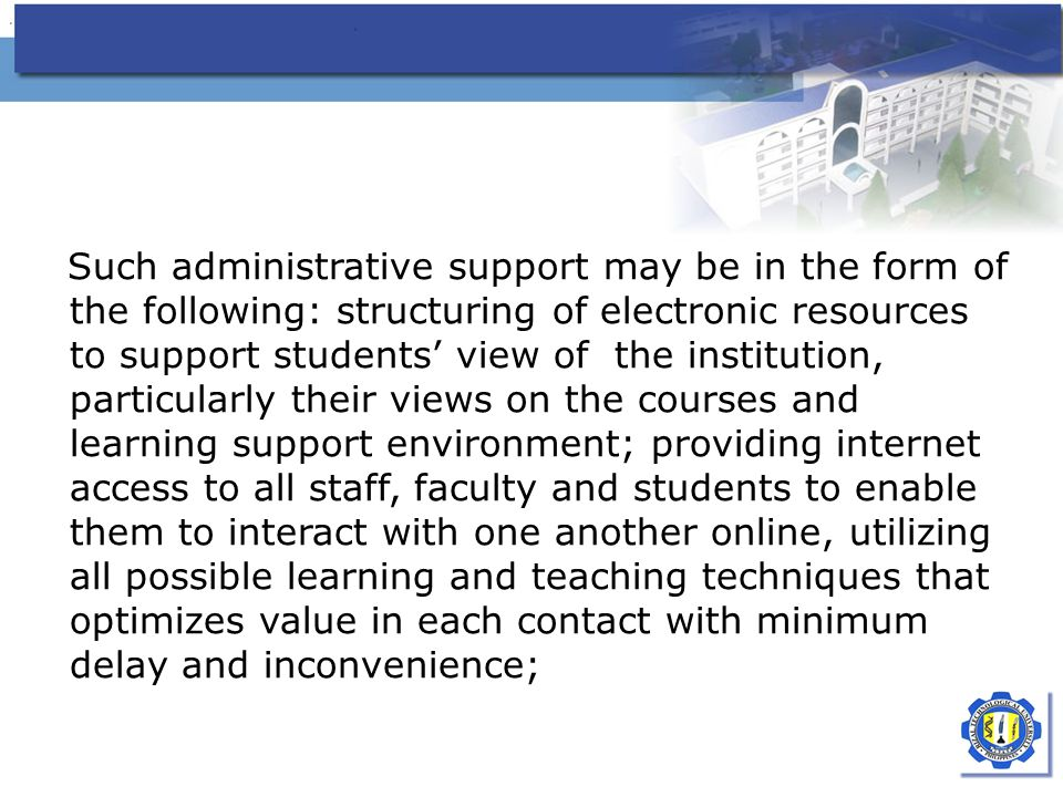 Such administrative support may be in the form of the following: structuring of electronic resources to support students' view of the institution, particularly their views on the courses and learning support environment; providing internet access to all staff, faculty and students to enable them to interact with one another online, utilizing all possible learning and teaching techniques that optimizes value in each contact with minimum delay and inconvenience;