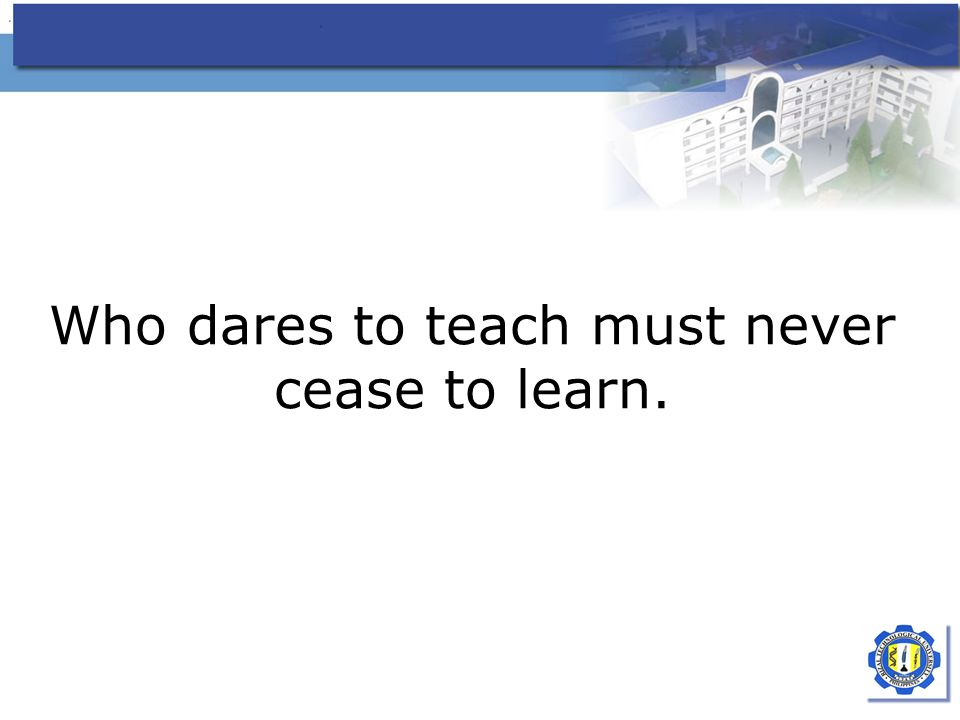 Who dares to teach must never cease to learn.