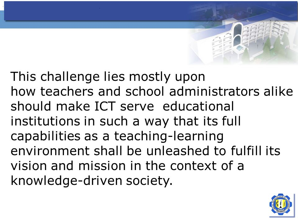 This challenge lies mostly upon how teachers and school administrators alike should make ICT serve educational institutions in such a way that its full capabilities as a teaching-learning environment shall be unleashed to fulfill its vision and mission in the context of a knowledge-driven society.