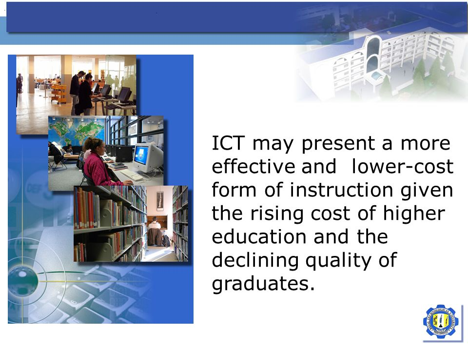 ICT may present a more effective and lower-cost form of instruction given the rising cost of higher education and the declining quality of graduates.
