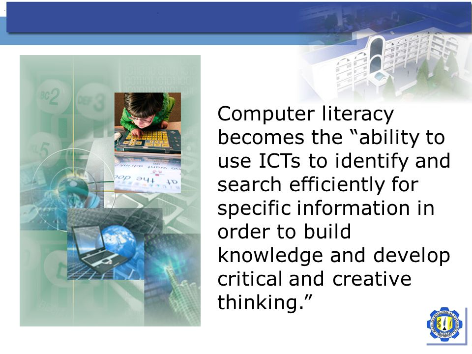 Computer literacy becomes the ability to use ICTs to identify and search efficiently for specific information in order to build knowledge and develop critical and creative thinking.