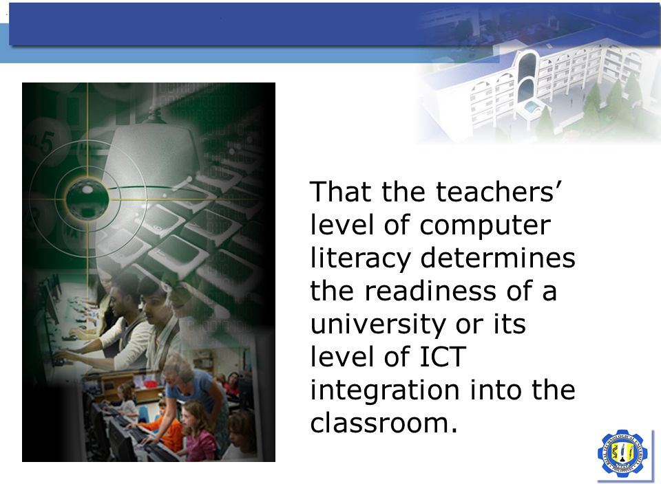 That the teachers' level of computer literacy determines the readiness of a university or its level of ICT integration into the classroom.