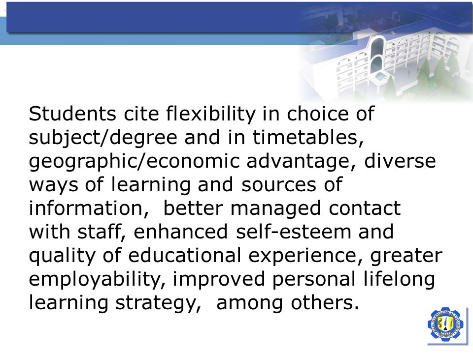 Students cite flexibility in choice of subject/degree and in timetables, geographic/economic advantage, diverse ways of learning and sources of information, better managed contact with staff, enhanced self-esteem and quality of educational experience, greater employability, improved personal lifelong learning strategy, among others.
