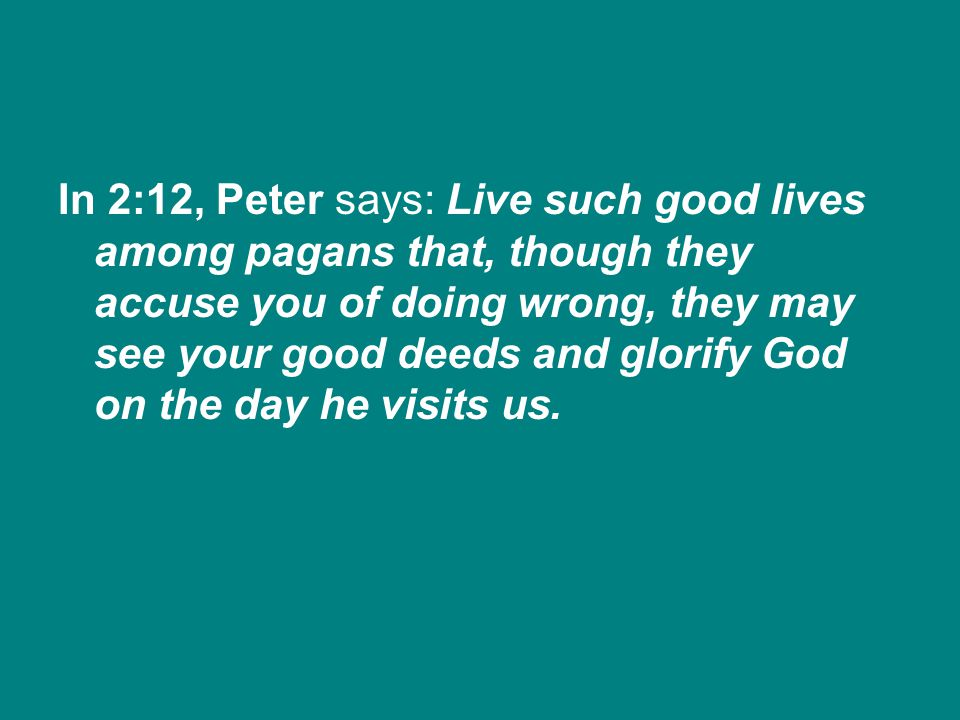 In 2:12, Peter says: Live such good lives among pagans that, though they accuse you of doing wrong, they may see your good deeds and glorify God on the day he visits us.