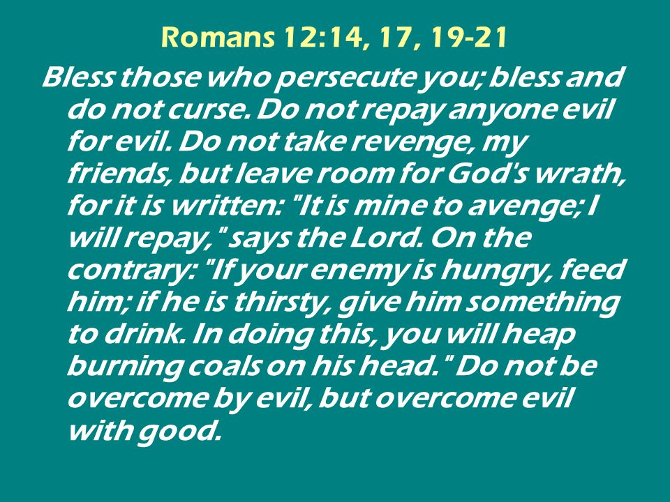 Romans 12:14, 17, 19-21 Bless those who persecute you; bless and do not curse.