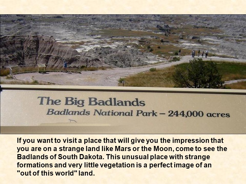 If you want to visit a place that will give you the impression that you are on a strange land like Mars or the Moon, come to see the Badlands of South Dakota.