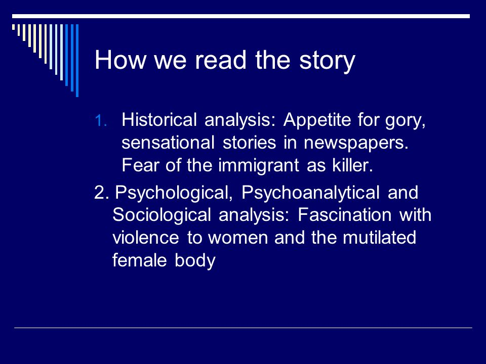 How we read the story 1. Historical analysis: Appetite for gory, sensational stories in newspapers. Fear of the immigrant as killer. 2. Psychological,