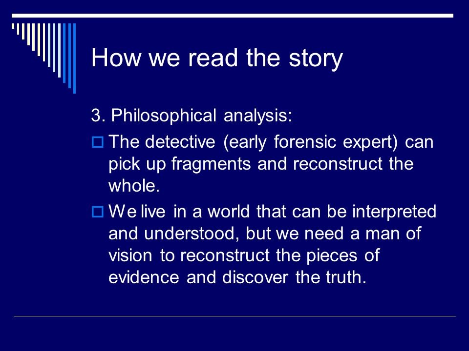 How we read the story 3. Philosophical analysis:  The detective (early forensic expert) can pick up fragments and reconstruct the whole.  We live in