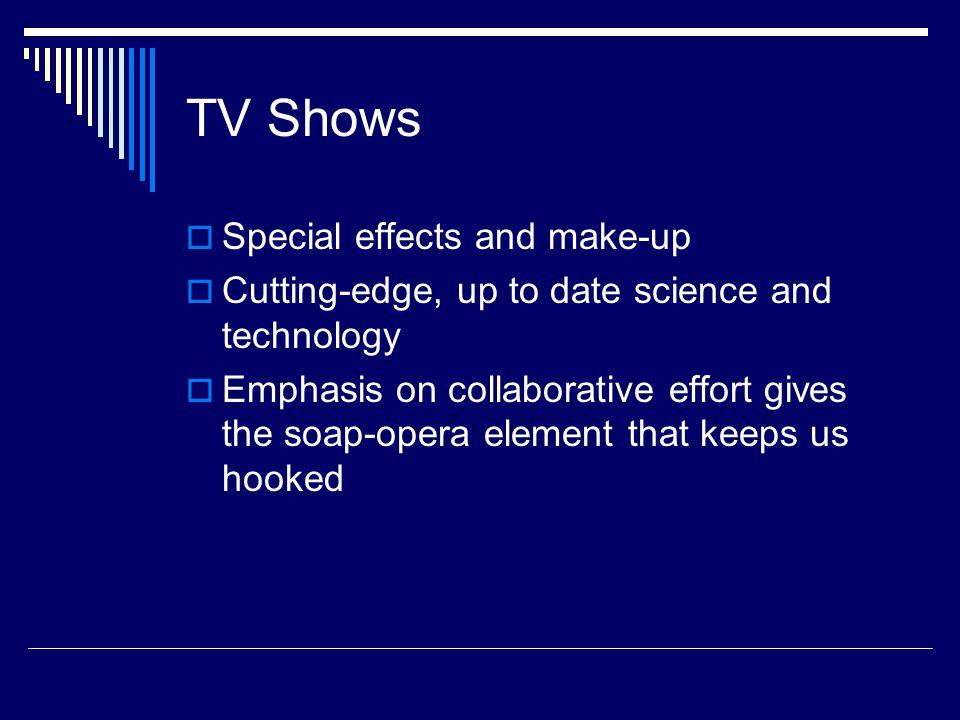 TV Shows  Special effects and make-up  Cutting-edge, up to date science and technology  Emphasis on collaborative effort gives the soap-opera element that keeps us hooked