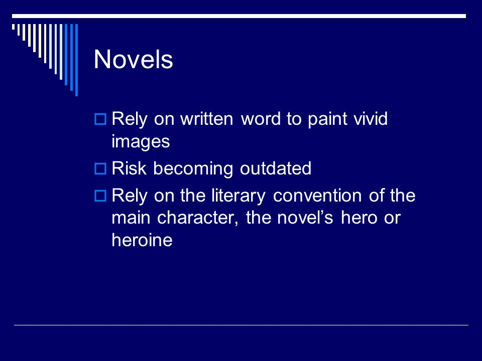 Novels  Rely on written word to paint vivid images  Risk becoming outdated  Rely on the literary convention of the main character, the novel's hero or heroine