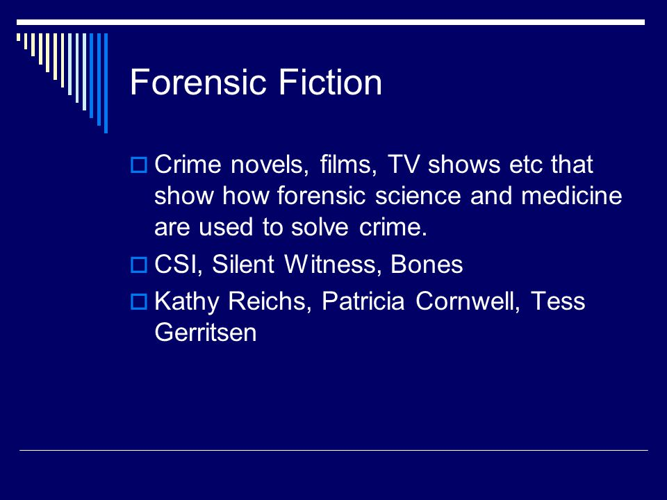 Forensic Fiction  Crime novels, films, TV shows etc that show how forensic science and medicine are used to solve crime.  CSI, Silent Witness, Bones