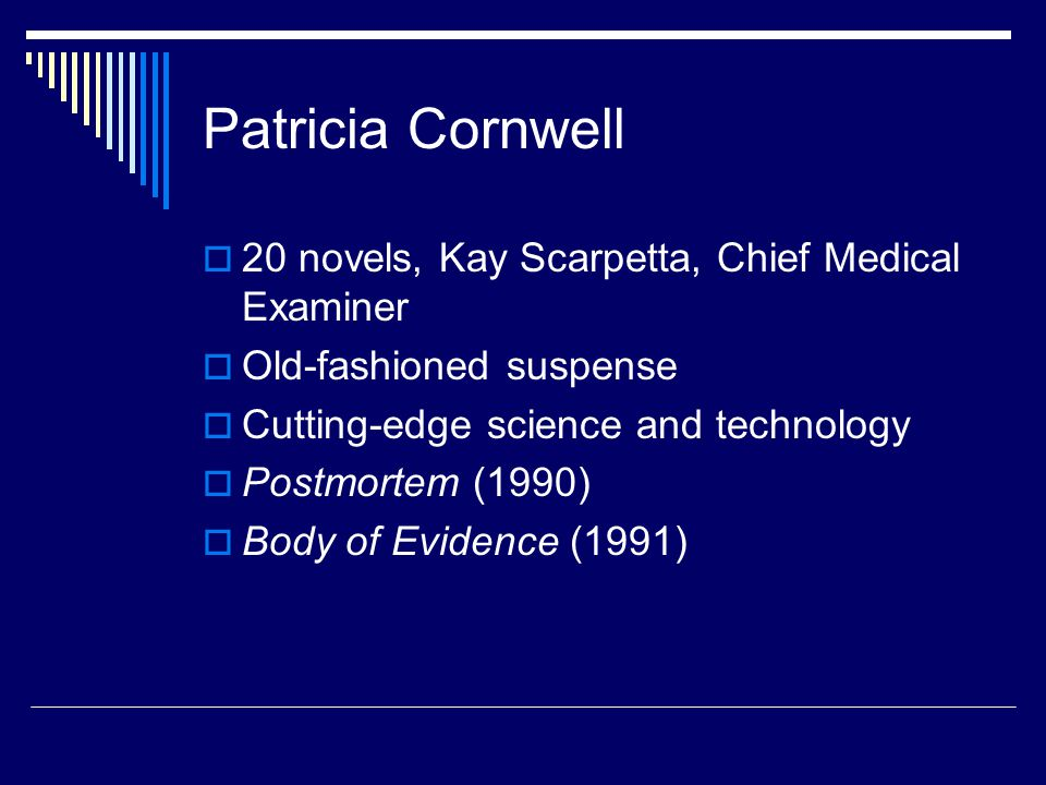 Patricia Cornwell  20 novels, Kay Scarpetta, Chief Medical Examiner  Old-fashioned suspense  Cutting-edge science and technology  Postmortem (1990