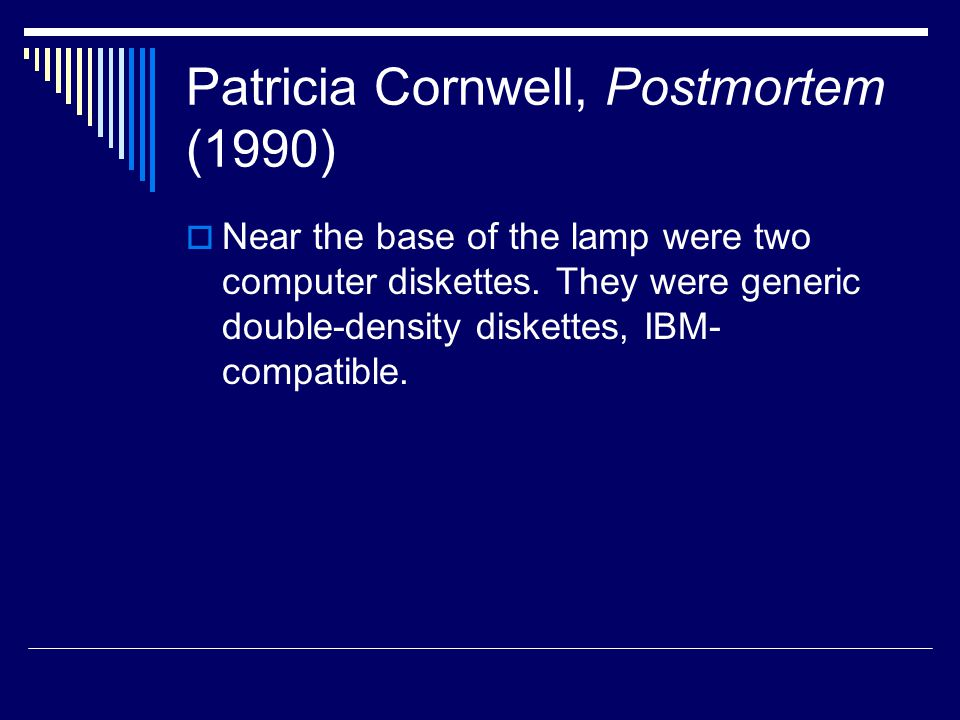 Patricia Cornwell, Postmortem (1990)  Near the base of the lamp were two computer diskettes.
