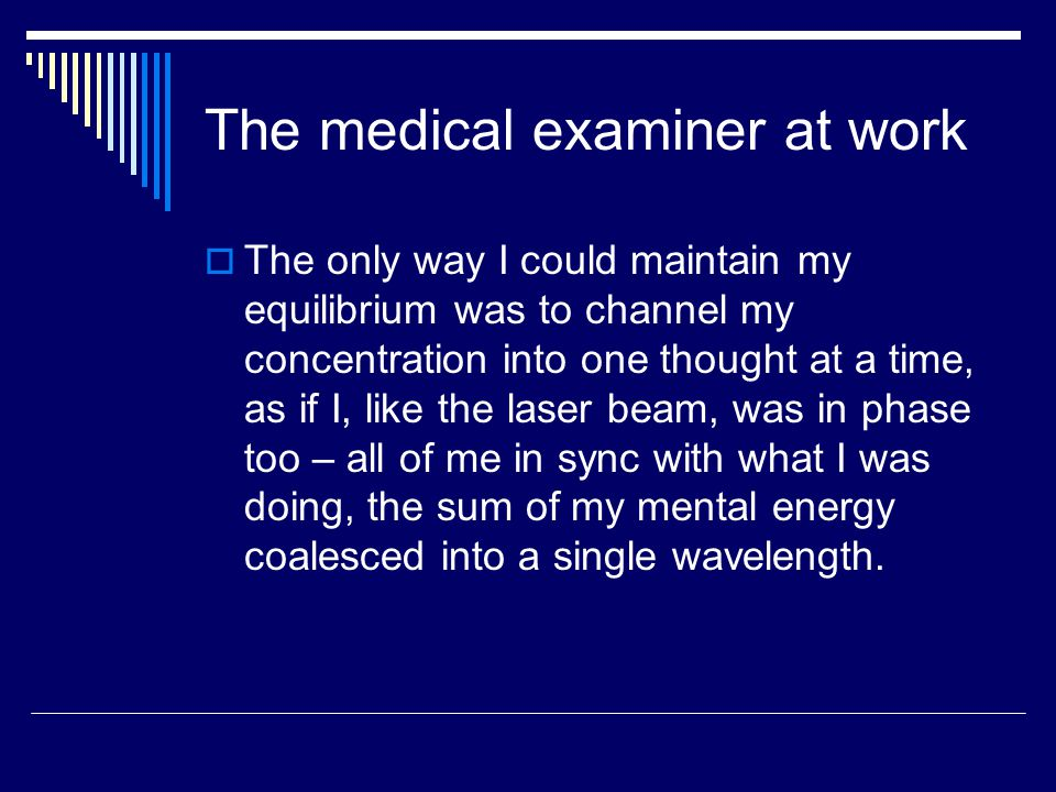 The medical examiner at work  The only way I could maintain my equilibrium was to channel my concentration into one thought at a time, as if I, like the laser beam, was in phase too – all of me in sync with what I was doing, the sum of my mental energy coalesced into a single wavelength.