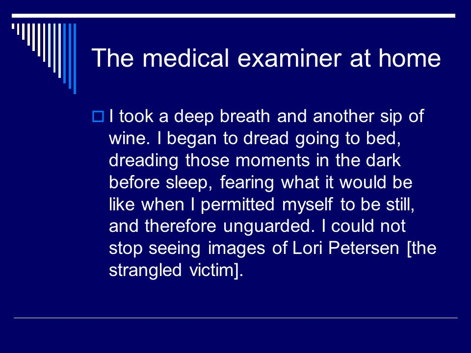 The medical examiner at home  I took a deep breath and another sip of wine. I began to dread going to bed, dreading those moments in the dark before