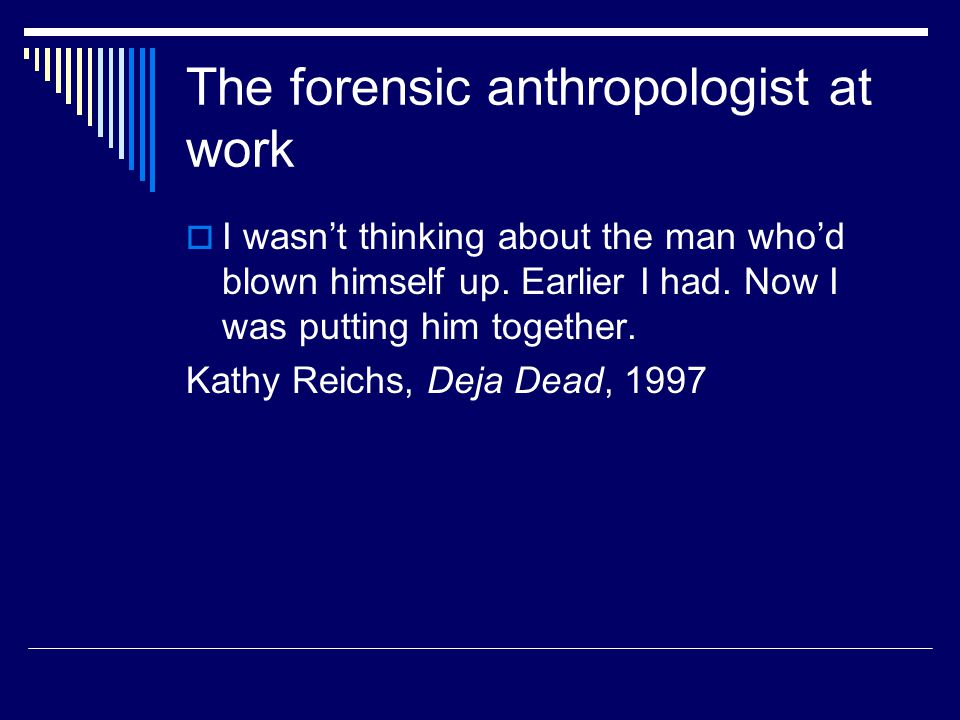 The forensic anthropologist at work  I wasn't thinking about the man who'd blown himself up. Earlier I had. Now I was putting him together. Kathy Rei