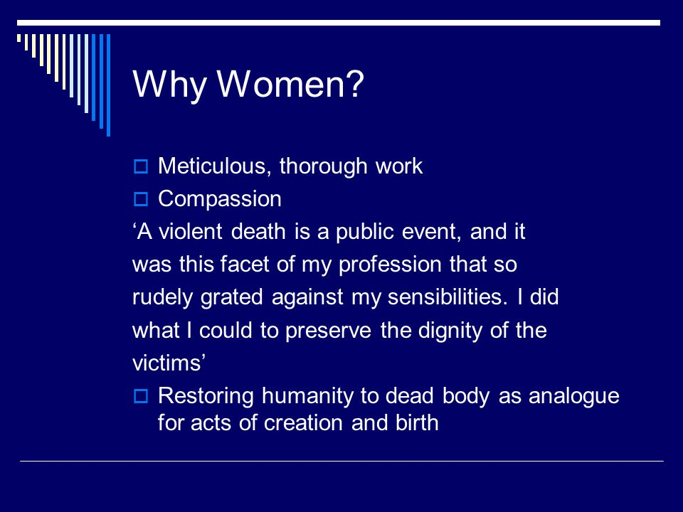 Why Women?  Meticulous, thorough work  Compassion 'A violent death is a public event, and it was this facet of my profession that so rudely grated a