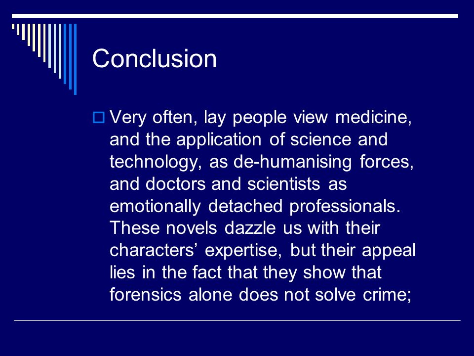 Conclusion  Very often, lay people view medicine, and the application of science and technology, as de-humanising forces, and doctors and scientists as emotionally detached professionals.