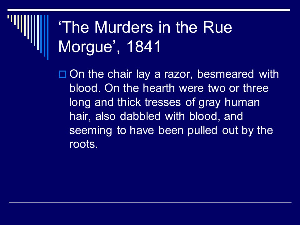 'The Murders in the Rue Morgue', 1841  On the chair lay a razor, besmeared with blood. On the hearth were two or three long and thick tresses of gray