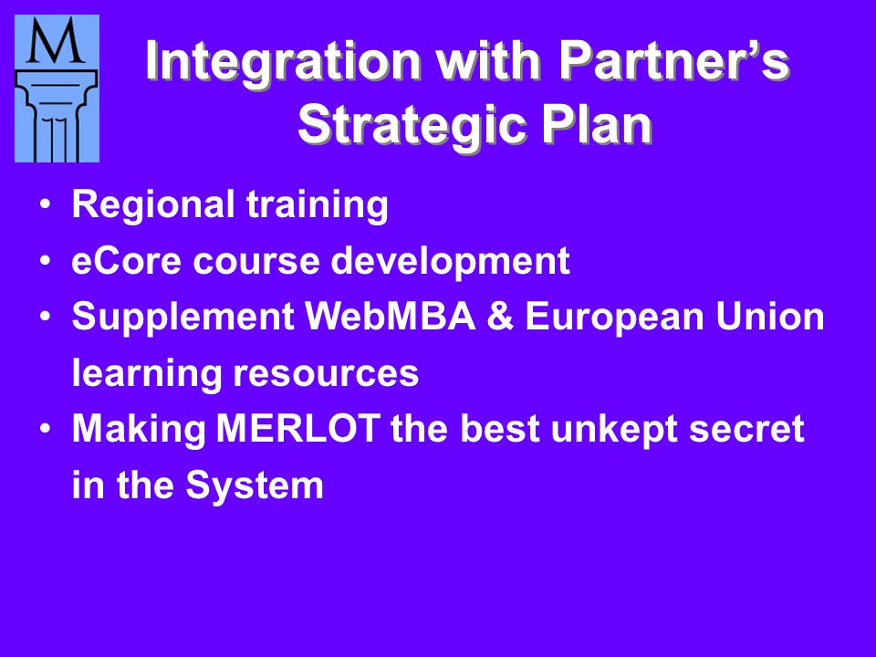 Integration with Partner's Strategic Plan Regional training eCore course development Supplement WebMBA & European Union learning resources Making MERLOT the best unkept secret in the System