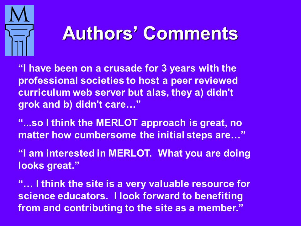 Authors' Comments ...so I think the MERLOT approach is great, no matter how cumbersome the initial steps are… I have been on a crusade for 3 years with the professional societies to host a peer reviewed curriculum web server but alas, they a) didn t grok and b) didn t care… I am interested in MERLOT.