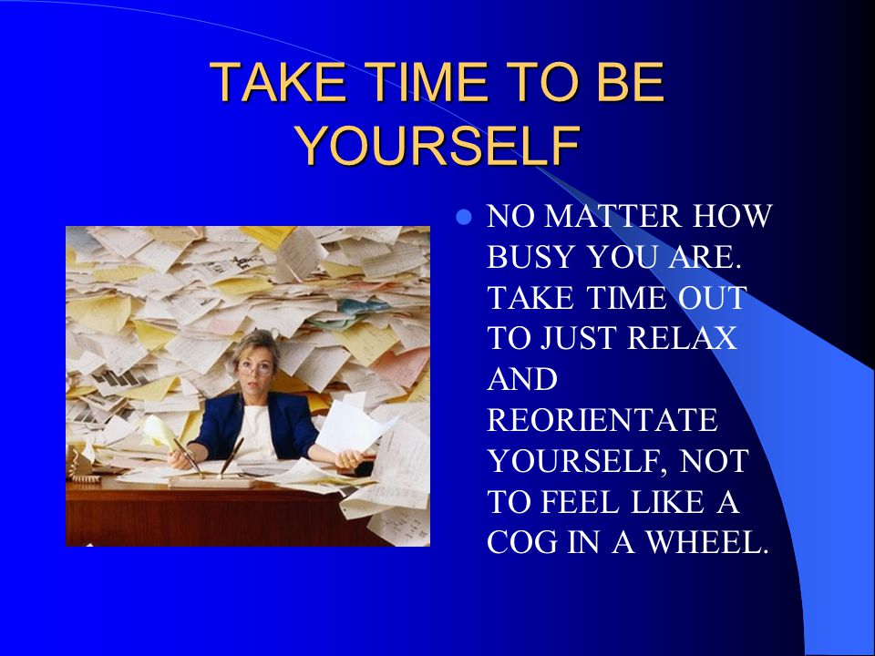 TAKE TIME TO BE YOURSELF NO MATTER HOW BUSY YOU ARE. TAKE TIME OUT TO JUST RELAX AND REORIENTATE YOURSELF, NOT TO FEEL LIKE A COG IN A WHEEL.