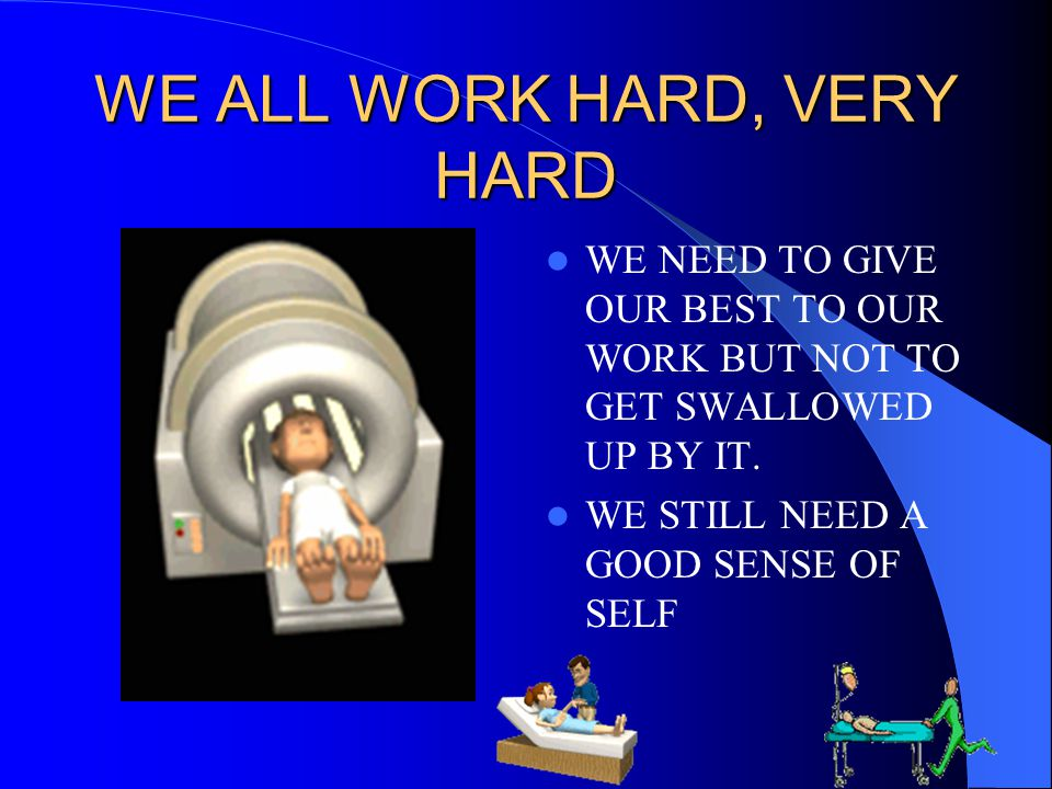 WE ALL WORK HARD, VERY HARD WE NEED TO GIVE OUR BEST TO OUR WORK BUT NOT TO GET SWALLOWED UP BY IT. WE STILL NEED A GOOD SENSE OF SELF