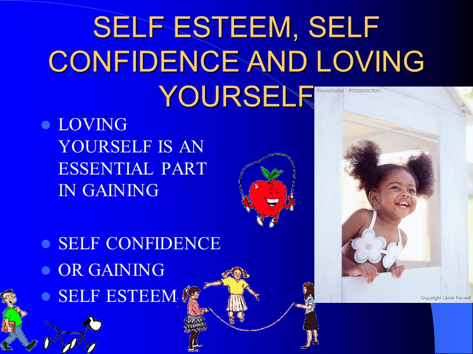 SELF ESTEEM, SELF CONFIDENCE AND LOVING YOURSELF LOVING YOURSELF IS AN ESSENTIAL PART IN GAINING SELF CONFIDENCE OR GAINING SELF ESTEEM