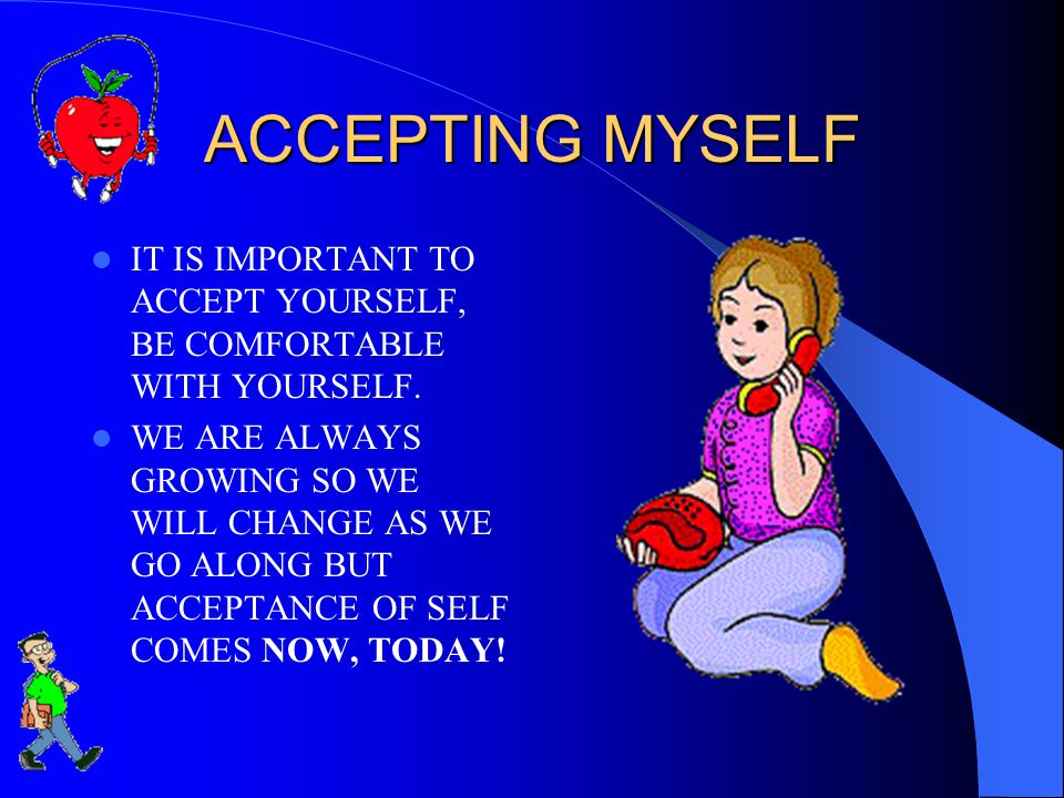 ACCEPTING MYSELF IT IS IMPORTANT TO ACCEPT YOURSELF, BE COMFORTABLE WITH YOURSELF. WE ARE ALWAYS GROWING SO WE WILL CHANGE AS WE GO ALONG BUT ACCEPTAN