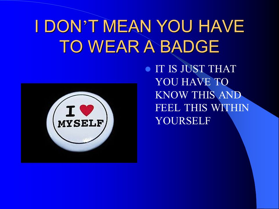 I DON ' T MEAN YOU HAVE TO WEAR A BADGE IT IS JUST THAT YOU HAVE TO KNOW THIS AND FEEL THIS WITHIN YOURSELF